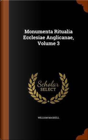 Monumenta Ritualia Ecclesiae Anglicanae, Volume 3 by William Maskell