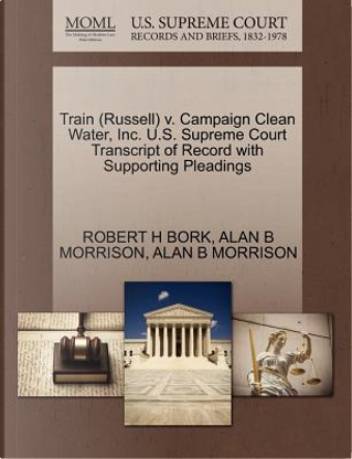 Train (Russell) V. Campaign Clean Water, Inc. U.S. Supreme Court Transcript of Record with Supporting Pleadings by Robert H. Bork