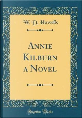 Annie Kilburn a Novel (Classic Reprint) by W. D. Howells