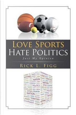 Love Sports Hate Politics by Rick L. Figg
