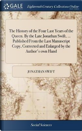 The History of the Four Last Years of the Queen. by the Late Jonathan Swift, ... Published from the Last Manuscript Copy, Corrected and Enlarged by the Author's Own Hand by Jonathan Swift