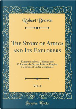 The Story of Africa and Its Explorers, Vol. 4 by Robert Brown