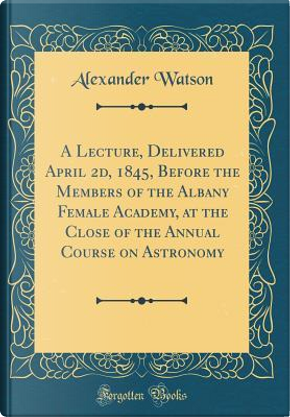 A Lecture, Delivered April 2d, 1845, Before the Members of the Albany Female Academy, at the Close of the Annual Course on Astronomy (Classic Reprint) by Alexander Watson