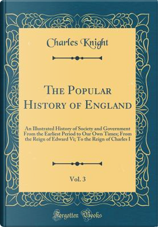 The Popular History of England, Vol. 3 by Charles Knight