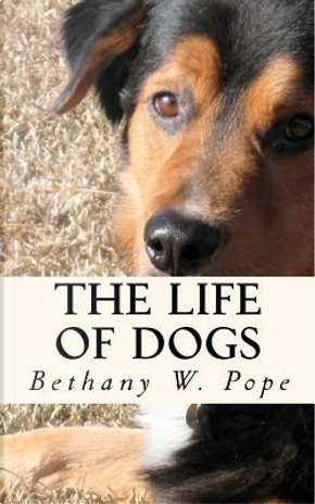 The Life of Dogs by Bethany W. Pope