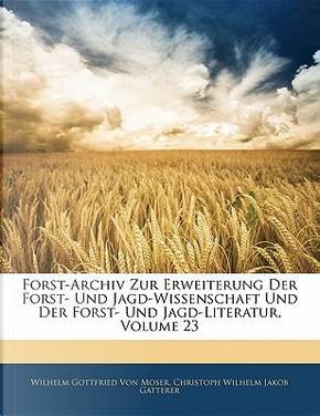 Forst-Archiv zur Erweiterung der Forst-und Jagd-Wissenschaft und der Forst-und Jagd-Literatur, Dreiundzwanzigster Band by Wilhelm Gottfried von Moser
