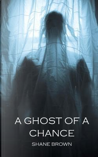 A Ghost of a Chance by Shane Brown