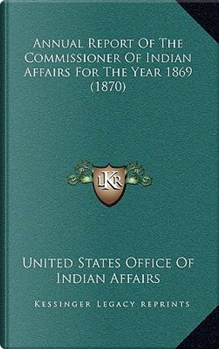 Annual Report of the Commissioner of Indian Affairs for the Year 1869 (1870) by United States Office Of Indian Affairs