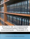 Bulletin de La Commission Internationale Penale Et Penitentiaire ..., Volumes 1-2... by International Prison Commission