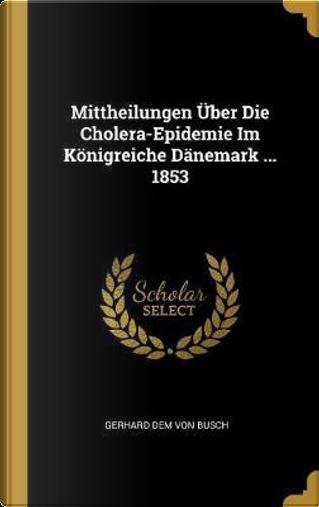 Mittheilungen Über Die Cholera-Epidemie Im Königreiche Dänemark ... 1853 by Gerhard Dem von Busch