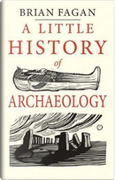 A Little History of Archaeology by Brian Fagan