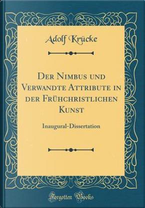 Der Nimbus und Verwandte Attribute in der Frühchristlichen Kunst by Adolf Krücke