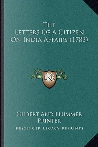 The Letters of a Citizen on India Affairs (1783) the Letters of a Citizen on India Affairs (1783) by Gilbert and Plummer Printer