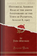Historical Address Read at the 200th Anniversary of the Town of Plympton, August 8, 1907 (Classic Reprint) by John Sherman
