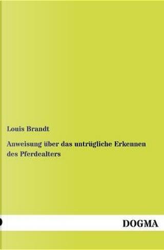 Anweisung über das untrügliche Erkennen des Pferdealters by Louis Brandt