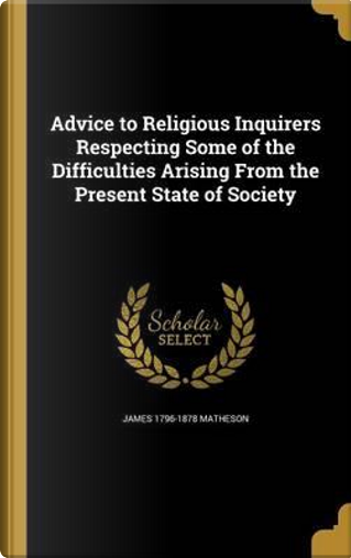 ADVICE TO RELIGIOUS INQUIRERS by James 1796-1878 Matheson