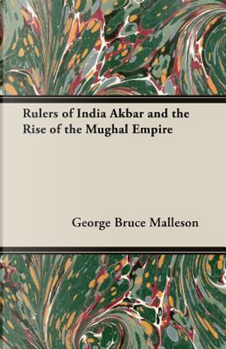 Rulers of India Akbar and the Rise of the Mughal Empire by G. B. Malleson