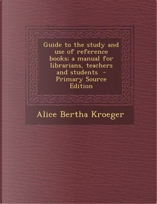 Guide to the Study and Use of Reference Books; A Manual for Librarians, Teachers and Students by Alice Bertha Kroeger