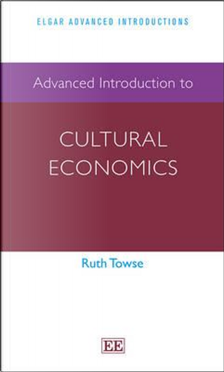 Advanced Introduction to Cultural Economics by Ruth Towse