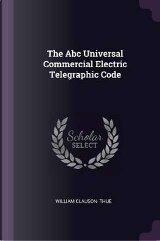 The ABC Universal Commercial Electric Telegraphic Code by William Clauson Thue