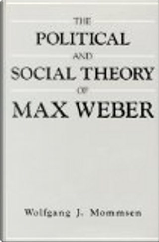 Political and Social Theory of Max Weber by Wolfgang J. Mommsen