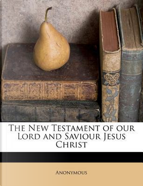 The New Testament of Our Lord and Saviour Jesus Christ by ANONYMOUS