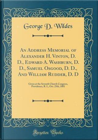 An Address Memorial of Alexander H. Vinton, D. D., Edward A. Washburn, D. D., Samuel Osgood, D. D., and William Rudder, D. D by George D. Wildes
