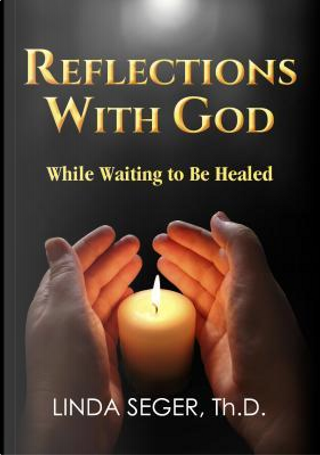 Reflections With God While Waiting to Be Healed by Linda Seger