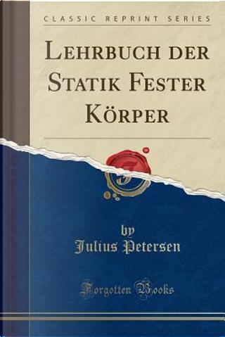 Lehrbuch der Statik Fester Körper (Classic Reprint) by Julius Petersen
