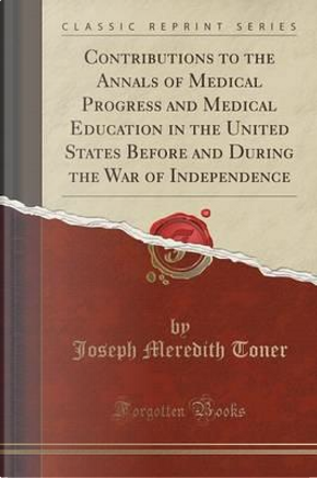 Contributions to the Annals of Medical Progress and Medical Education in the United States Before and During the War of Independence (Classic Reprint) by Joseph Meredith Toner