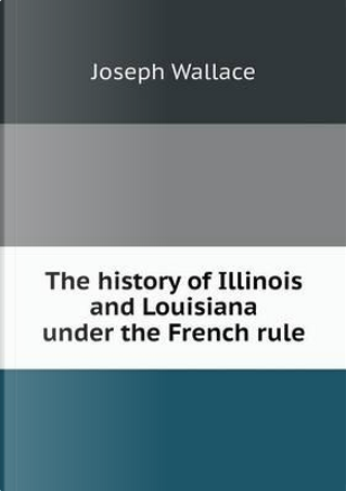 The History of Illinois and Louisiana Under the French Rule by Joseph Wallace