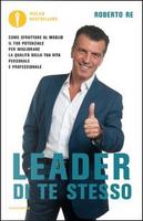 Leader di te stesso. Come sfruttare al meglio il tuo potenziale per migliorare la qualità della tua vita personale e professionale by Roberto Re