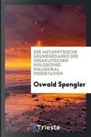 Der Metaphysische Grundgedanke der Heraklitischen Philosophie. Inaugural Dissertation by Oswald Spengler