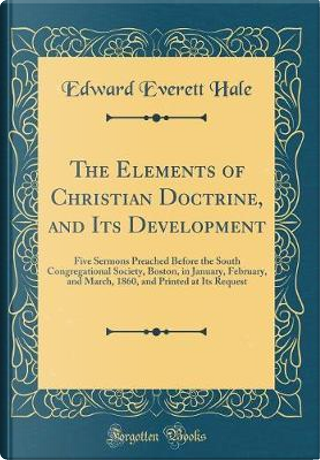 The Elements of Christian Doctrine, and Its Development by Edward Everett Hale