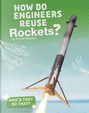 How Do Engineers Reuse Rockets? by Arnold Ringstad