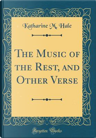 The Music of the Rest, and Other Verse (Classic Reprint) by Katharine M. Hale