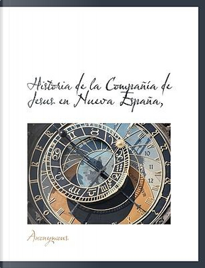 Historia de la Compañía de Jesus en Nueva España, by ANONYMOUS