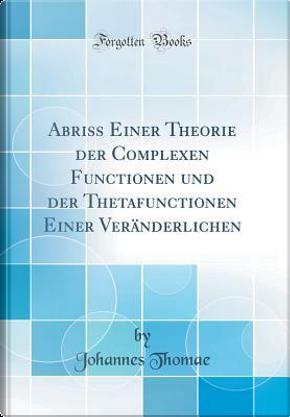 Abriss Einer Theorie der Complexen Functionen und der Thetafunctionen Einer Veränderlichen (Classic Reprint) by Johannes Thomae