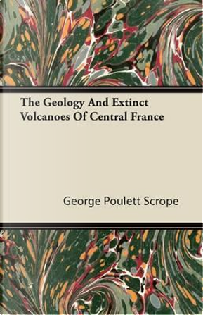The Geology And Extinct Volcanoes Of Central France by George Poulett Scrope