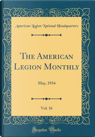 The American Legion Monthly, Vol. 16 by American Legion National Headquarters