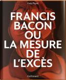 Francis Bacon ou La mesure de l'excès by Yves Peyré