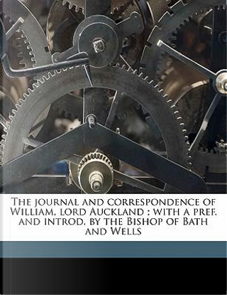 The Journal and Correspondence of William, Lord Auckland; With a Pref. and Introd. by the Bishop of Bath and Wells by William Eden Auckland