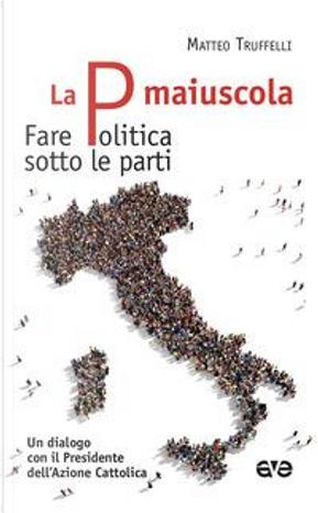 La P maiuscola. Fare politica sotto le parti. Un dialogo con il Presidente dell'Azione Cattolica by Matteo Truffelli