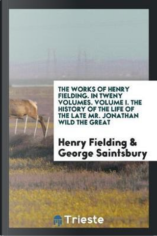 The Works of Henry Fielding. In Tweny Volumes. Volume I. The History of the Life of the Late Mr. Jonathan Wild The Great by Henry Fielding