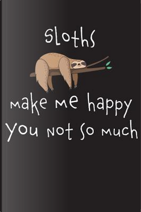 Sloths Make Me Happy You Not So Much by Farfam Designs