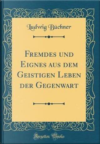 Fremdes und Eignes aus dem Geistigen Leben der Gegenwart (Classic Reprint) by Ludwig Büchner