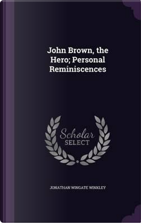 John Brown, the Hero; Personal Reminiscences by Jonathan Wingate Winkley