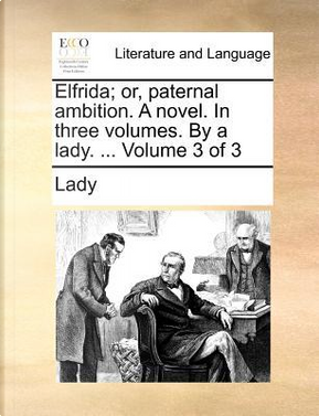 Elfrida; Or, Paternal Ambition. a Novel. in Three Volumes. by a Lady. ... Volume 3 of 3 by Lady