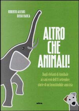 Altro che animali! Dagli elefanti di Annibale ai cani eroi dell'11 settembre, storie di un'insostituibile amicizia by Roberto Allegri