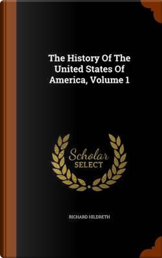 The History of the United States of America, Volume 1 by Professor Richard Hildreth